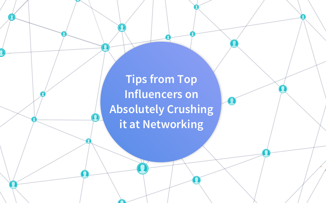 Tips from Top Influencers on Absolutely Crushing It at Networking