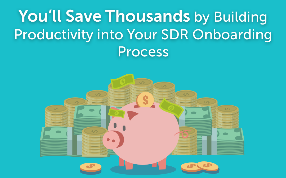 You'll Save Thousands by Building Productivity into Your SDR Onboarding Process
