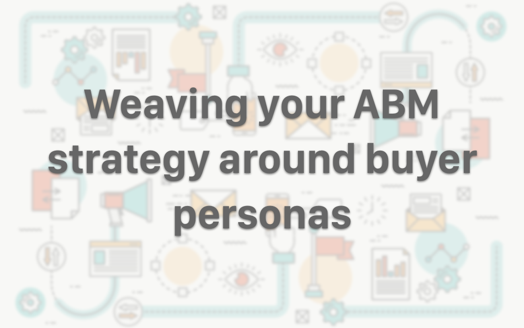 Weaving your ABM Strategy Around Buyer Personas